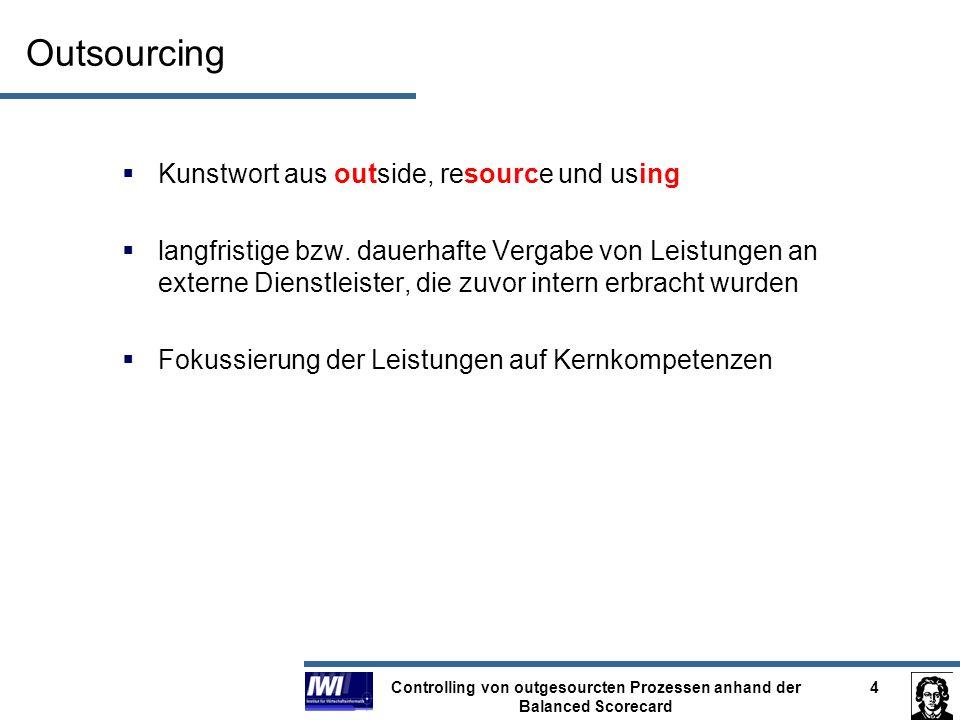 Controlling von outgesourcten Prozessen anhand der Balanced Scorecard 5 Controlling Definition: Controlling ist die Bereitstellung von Methoden (Techniken, Instrumenten, Modellen, Denkmuster, u.
