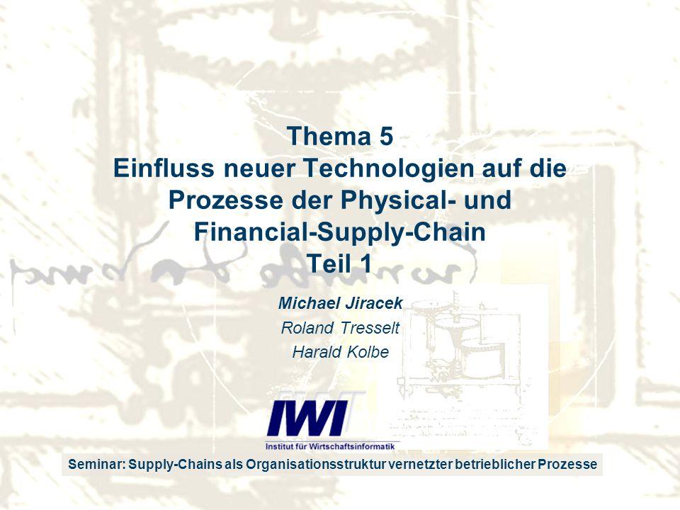 Seminar: Supply-Chains als Organisationsstruktur vernetzter betrieblicher Prozesse Thema 5 Einfluss neuer Technologien auf die Prozesse der Physical- und Financial-Supply-Chain Teil 1 Michael Jiracek Roland Tresselt Harald Kolbe