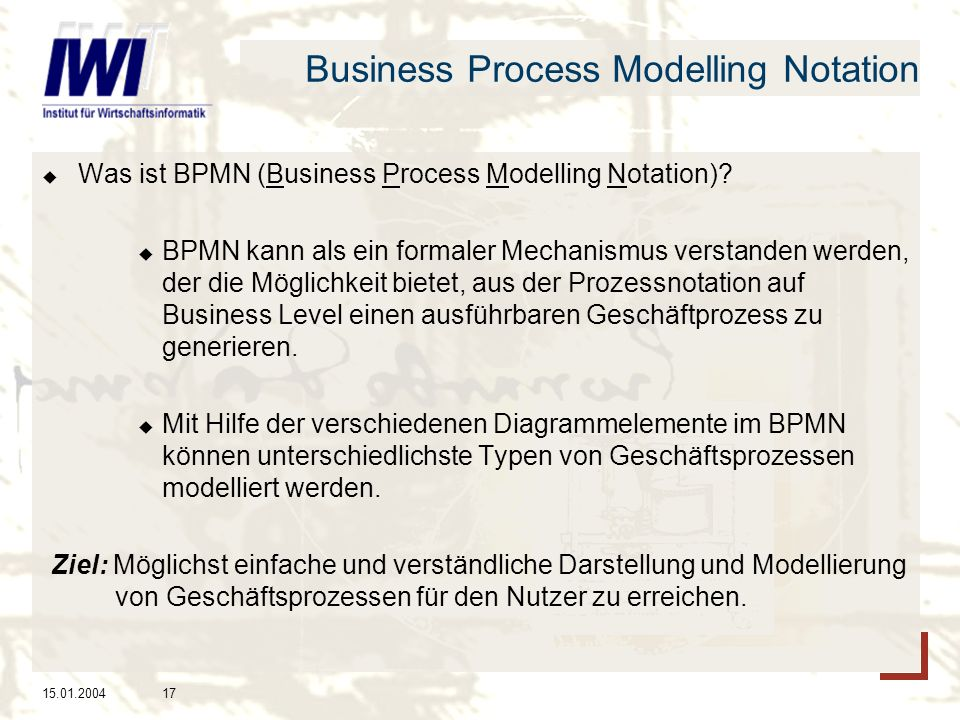 15.01.200417 Business Process Modelling Notation Was ist BPMN (Business Process Modelling Notation)? BPMN kann als ein formaler Mechanismus verstanden