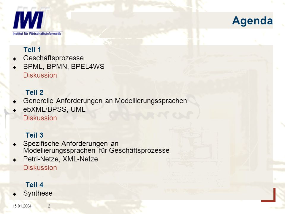 15.01.20043 Teil 1 - Agenda (1) Geschäftsprozesse (2) Business Process Management Initiative (BPMI) Business Process Modelling Language (BPML) Business Process Modelling Notation (BPMN) (3) Business Process Execution Language for Web- Services (BPEL4WS)