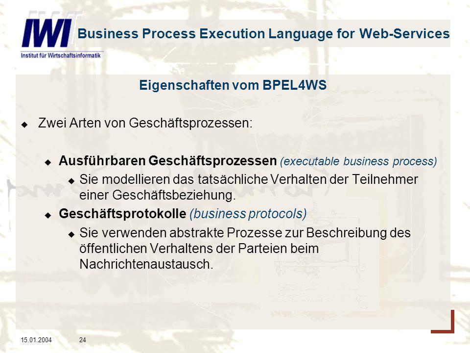 15.01.200424 Business Process Execution Language for Web-Services Eigenschaften vom BPEL4WS Zwei Arten von Geschäftsprozessen: Ausführbaren Geschäftsprozessen (executable business process) Sie modellieren das tatsächliche Verhalten der Teilnehmer einer Geschäftsbeziehung.