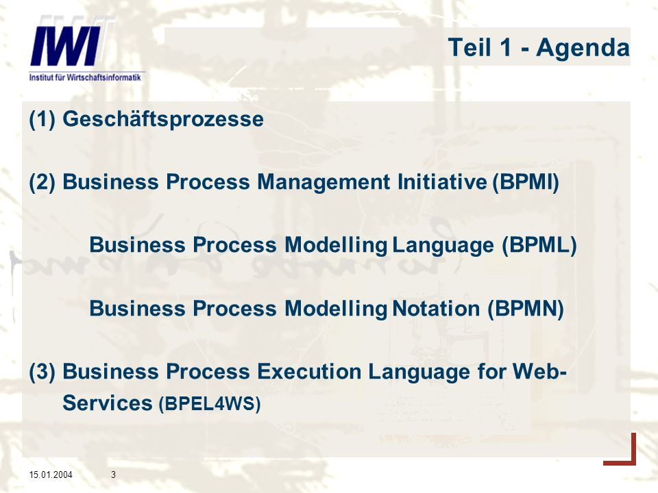 15.01.20043 Teil 1 - Agenda (1) Geschäftsprozesse (2) Business Process Management Initiative (BPMI) Business Process Modelling Language (BPML) Busines