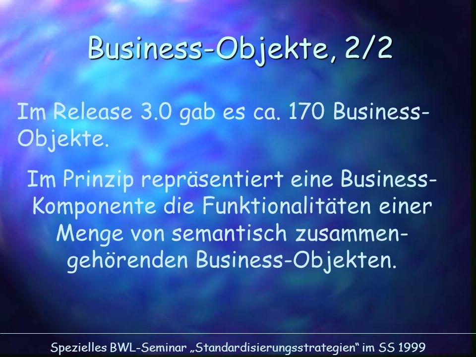 Spezielles BWL-Seminar Standardisierungsstrategien im SS 1999 Business-Objekte, 2/2 Im Release 3.0 gab es ca. 170 Business- Objekte. Im Prinzip repräs