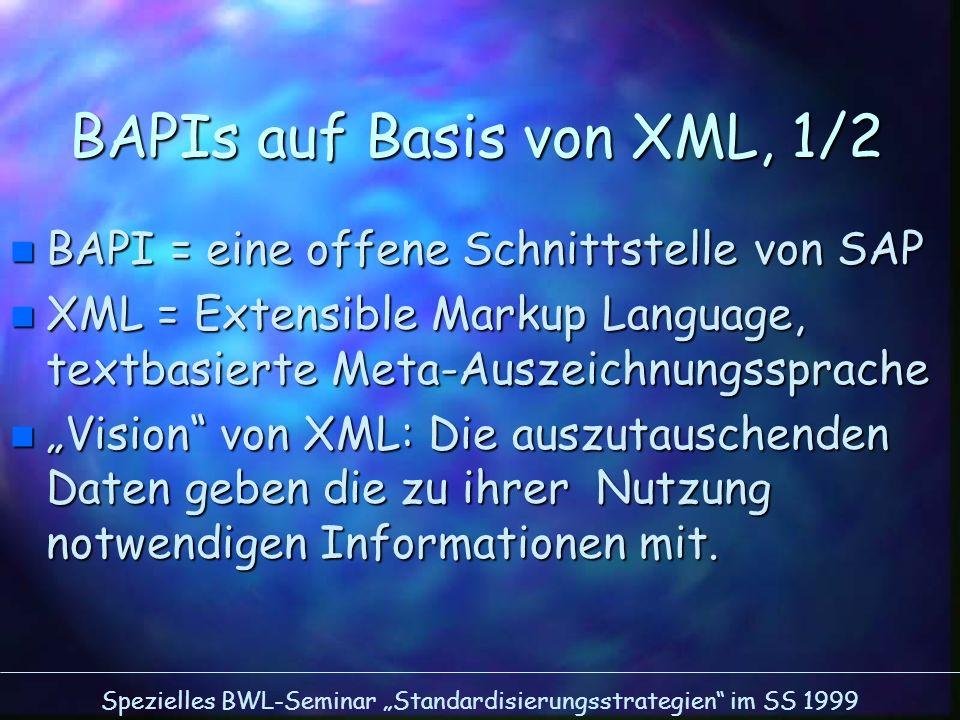 Spezielles BWL-Seminar Standardisierungsstrategien im SS 1999 BAPIs auf Basis von XML, 1/2 n BAPI = eine offene Schnittstelle von SAP n XML = Extensib