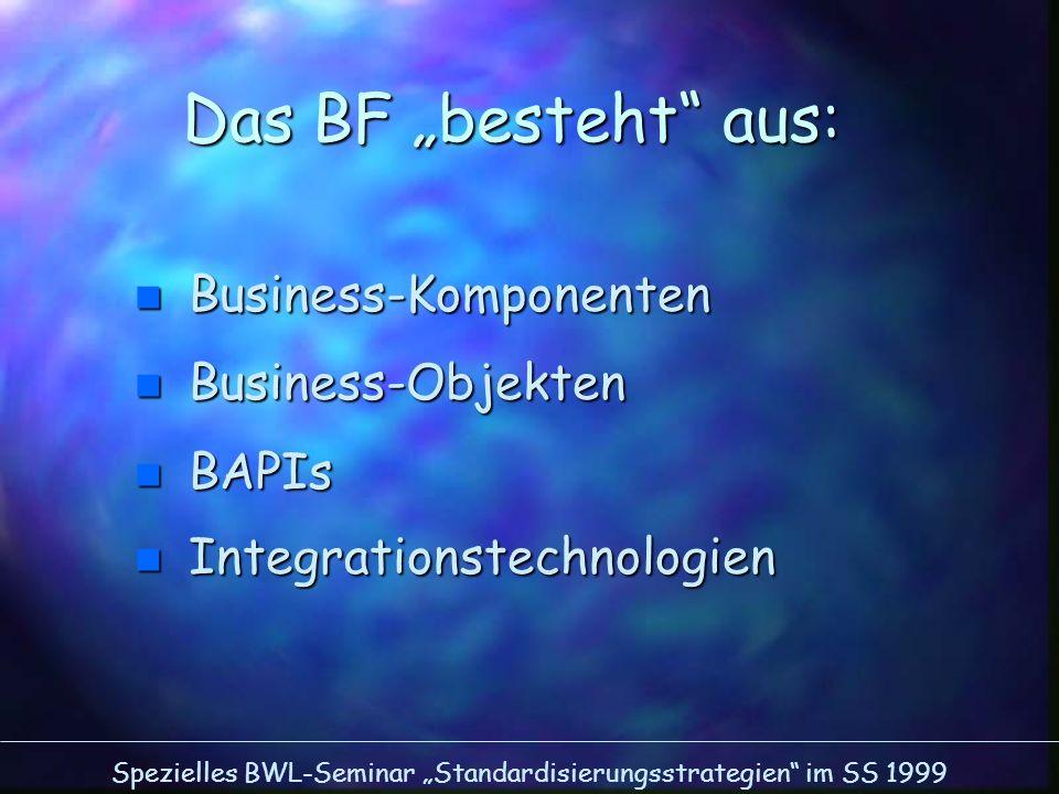 Spezielles BWL-Seminar Standardisierungsstrategien im SS 1999 Das BF besteht aus: n Business-Komponenten n Business-Objekten n BAPIs n Integrationstec