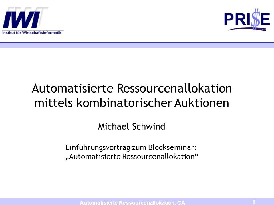 1 Automatisierte Ressourcenallokation: CA Automatisierte Ressourcenallokation mittels kombinatorischer Auktionen Michael Schwind Einführungsvortrag zu