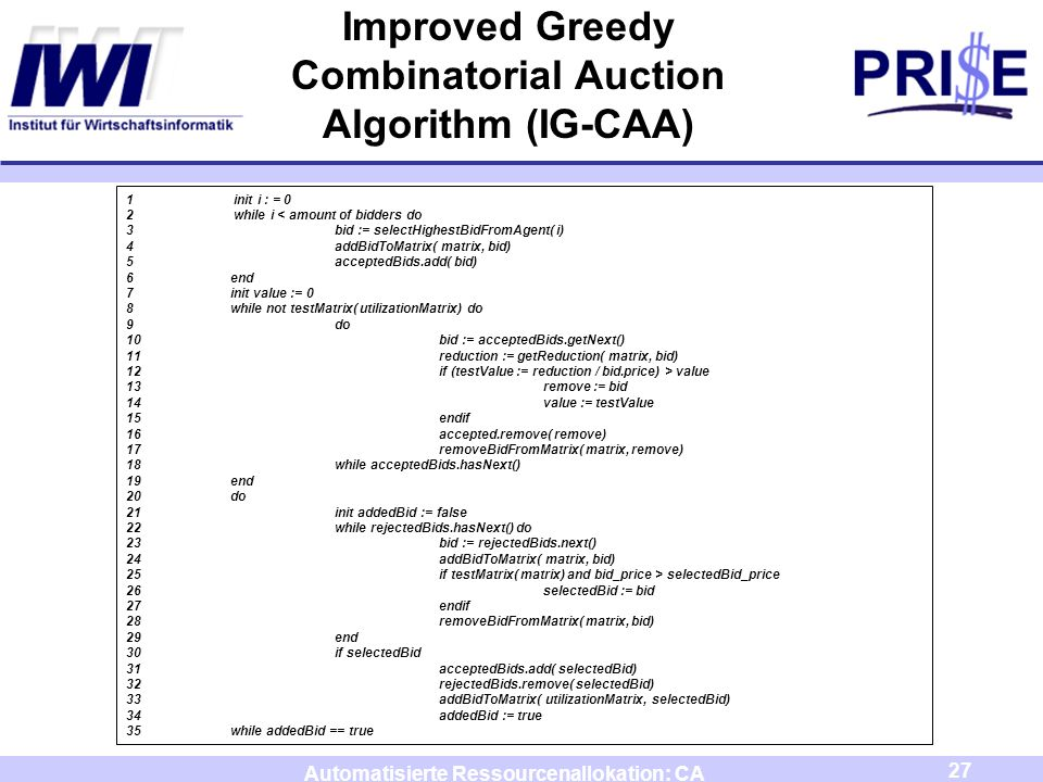 27 Automatisierte Ressourcenallokation: CA Improved Greedy Combinatorial Auction Algorithm (IG-CAA) 1 init i : = 0 2 while i < amount of bidders do 3bid := selectHighestBidFromAgent( i) 4addBidToMatrix( matrix, bid) 5acceptedBids.add( bid) 6end 7init value := 0 8while not testMatrix( utilizationMatrix) do 9do 10bid := acceptedBids.getNext() 11reduction := getReduction( matrix, bid) 12if (testValue := reduction / bid.price) > value 13remove := bid 14value := testValue 15endif 16accepted.remove( remove) 17removeBidFromMatrix( matrix, remove) 18while acceptedBids.hasNext() 19end 20do 21init addedBid := false 22while rejectedBids.hasNext() do 23bid := rejectedBids.next() 24addBidToMatrix( matrix, bid) 25if testMatrix( matrix) and bid_price > selectedBid_price 26selectedBid := bid 27endif 28removeBidFromMatrix( matrix, bid) 29end 30if selectedBid 31acceptedBids.add( selectedBid) 32rejectedBids.remove( selectedBid) 33addBidToMatrix( utilizationMatrix, selectedBid) 34addedBid := true 35while addedBid == true