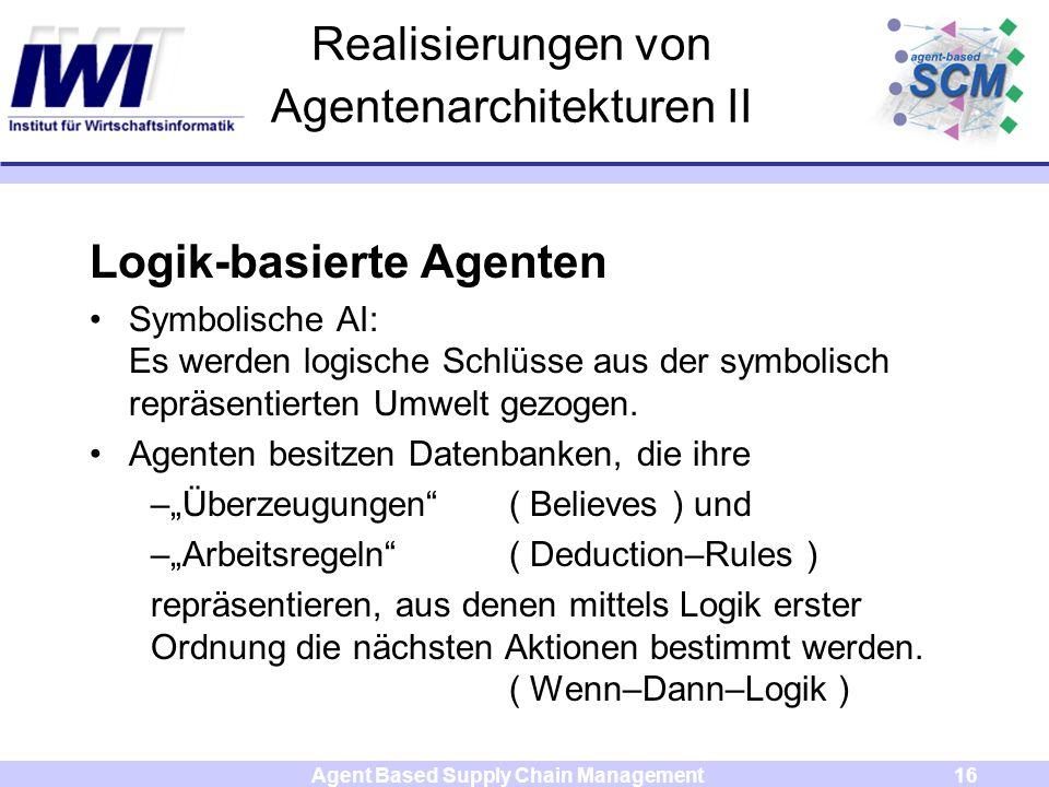 Agent Based Supply Chain Management16 Realisierungen von Agentenarchitekturen II Logik-basierte Agenten Symbolische AI: Es werden logische Schlüsse aus der symbolisch repräsentierten Umwelt gezogen.