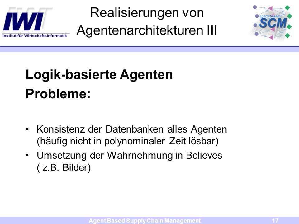 Agent Based Supply Chain Management17 Realisierungen von Agentenarchitekturen III Logik-basierte Agenten Probleme: Konsistenz der Datenbanken alles Agenten (häufig nicht in polynominaler Zeit lösbar) Umsetzung der Wahrnehmung in Believes ( z.B.
