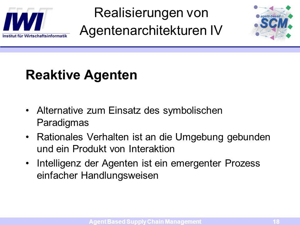 Agent Based Supply Chain Management18 Realisierungen von Agentenarchitekturen IV Reaktive Agenten Alternative zum Einsatz des symbolischen Paradigmas