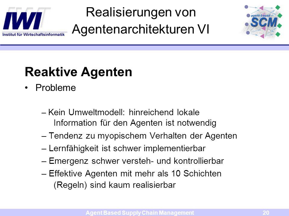 Agent Based Supply Chain Management20 Realisierungen von Agentenarchitekturen VI Reaktive Agenten Probleme – Kein Umweltmodell: hinreichend lokale Inf