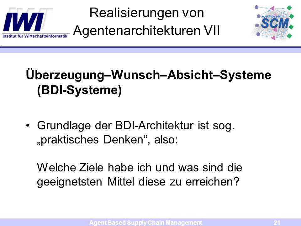 Agent Based Supply Chain Management21 Realisierungen von Agentenarchitekturen VII Überzeugung–Wunsch–Absicht–Systeme (BDI-Systeme) Grundlage der BDI-A