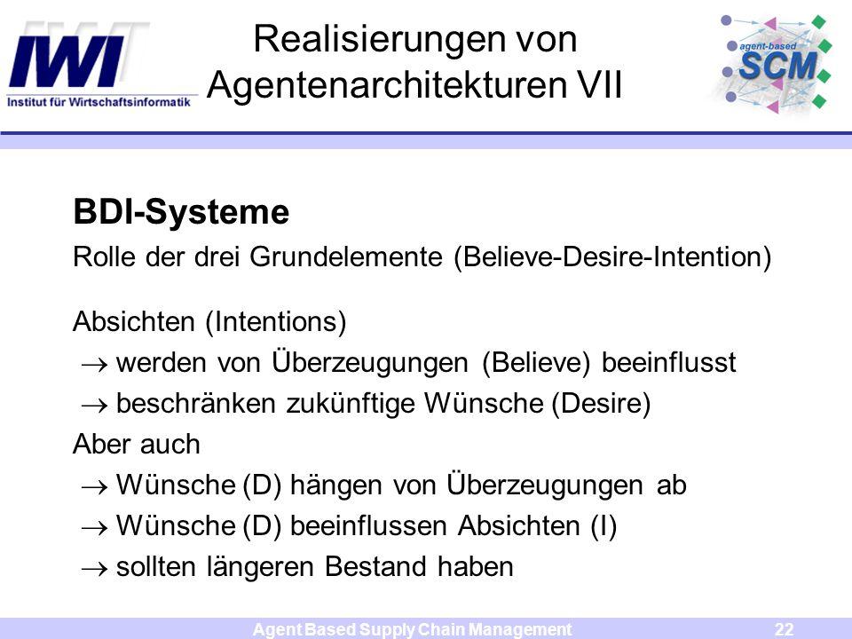 Agent Based Supply Chain Management22 Realisierungen von Agentenarchitekturen VII BDI-Systeme Rolle der drei Grundelemente (Believe-Desire-Intention) Absichten (Intentions) werden von Überzeugungen (Believe) beeinflusst beschränken zukünftige Wünsche (Desire) Aber auch Wünsche (D) hängen von Überzeugungen ab Wünsche (D) beeinflussen Absichten (I) sollten längeren Bestand haben