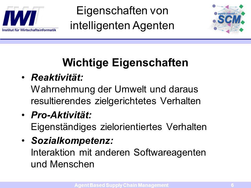 Agent Based Supply Chain Management6 Eigenschaften von intelligenten Agenten Wichtige Eigenschaften Reaktivität: Wahrnehmung der Umwelt und daraus res