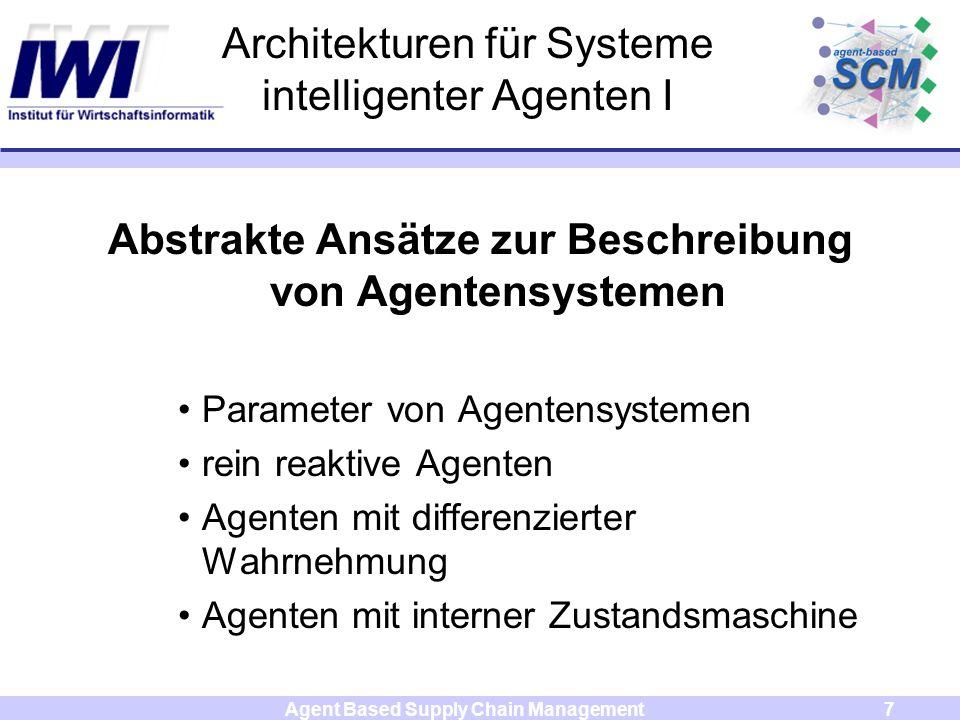 Agent Based Supply Chain Management7 Architekturen für Systeme intelligenter Agenten I Abstrakte Ansätze zur Beschreibung von Agentensystemen Parameter von Agentensystemen rein reaktive Agenten Agenten mit differenzierter Wahrnehmung Agenten mit interner Zustandsmaschine