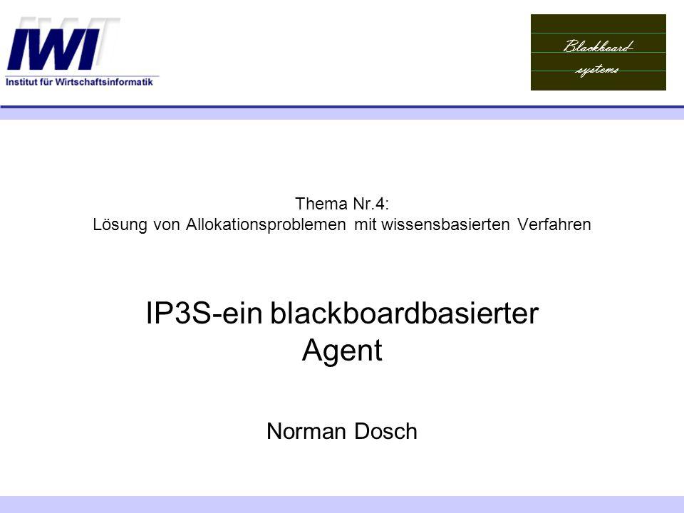 Blackboard- systems Thema Nr.4: Lösung von Allokationsproblemen mit wissensbasierten Verfahren IP3S-ein blackboardbasierter Agent Norman Dosch