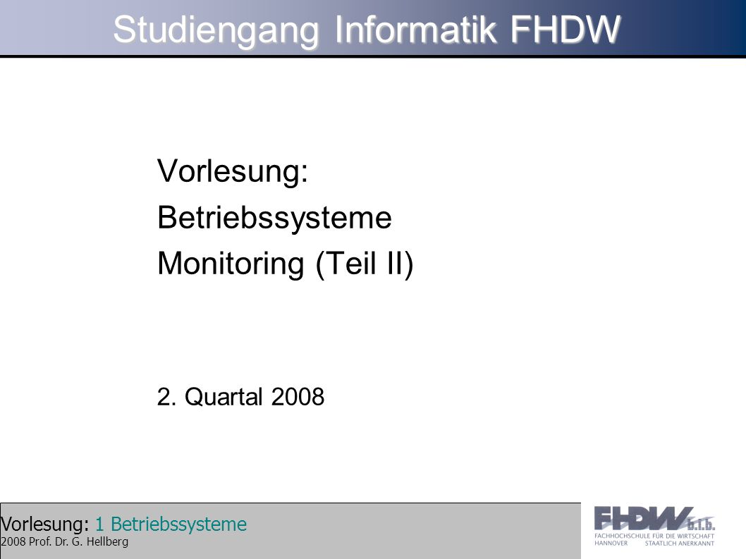 Vorlesung: 1 Betriebssysteme 2008 Prof. Dr. G. Hellberg Studiengang Informatik FHDW Vorlesung: Betriebssysteme Monitoring (Teil II) 2. Quartal 2008
