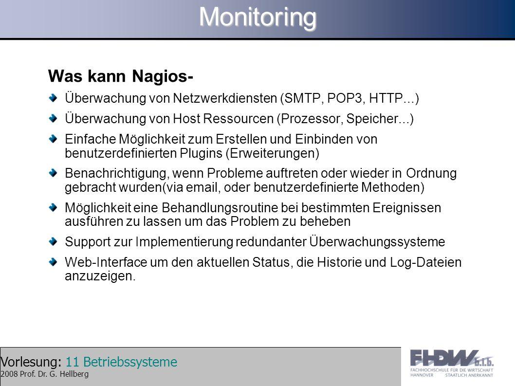 Vorlesung: 11 Betriebssysteme 2008 Prof. Dr. G. HellbergMonitoring Was kann Nagios- Überwachung von Netzwerkdiensten (SMTP, POP3, HTTP...) Überwachung