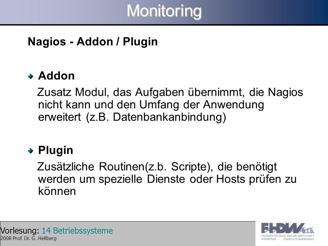 Vorlesung: 14 Betriebssysteme 2008 Prof. Dr. G. HellbergMonitoring Nagios - Addon / Plugin Addon Zusatz Modul, das Aufgaben übernimmt, die Nagios nich