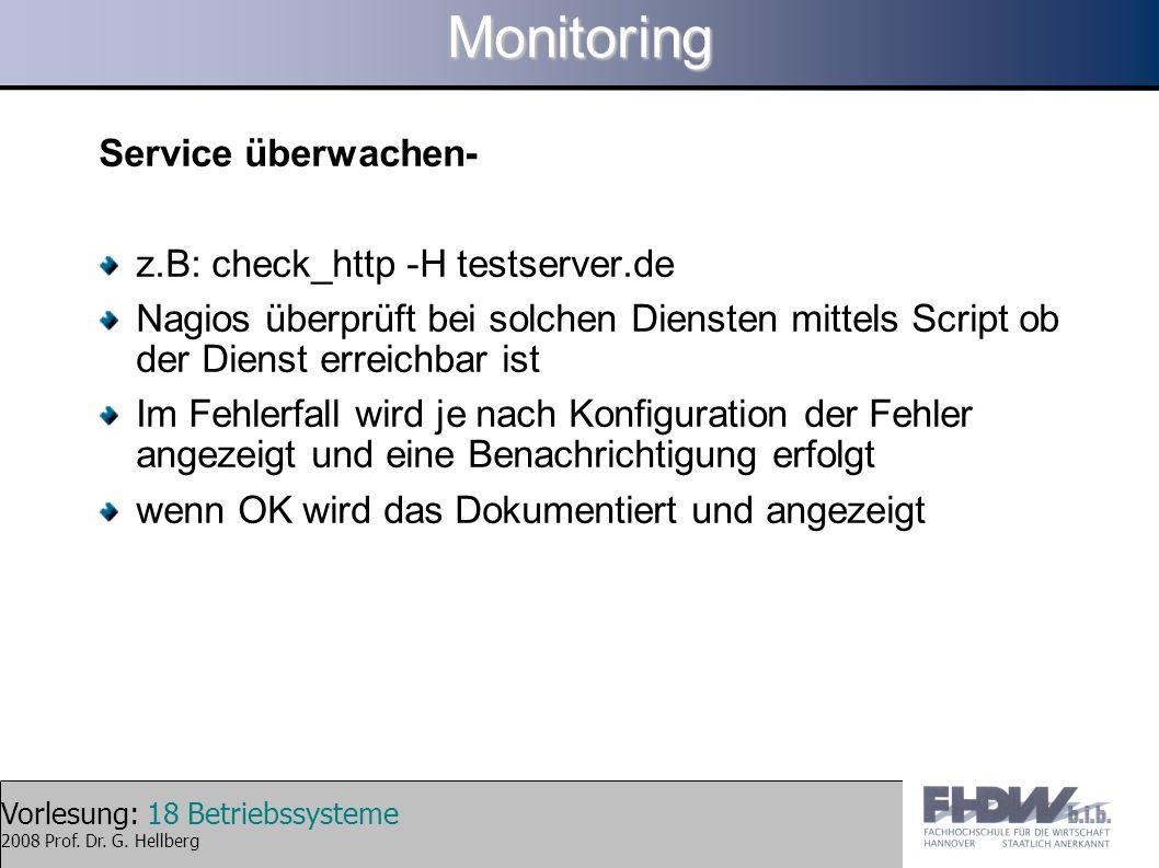 Vorlesung: 18 Betriebssysteme 2008 Prof. Dr. G. HellbergMonitoring Service überwachen- z.B: check_http -H testserver.de Nagios überprüft bei solchen D