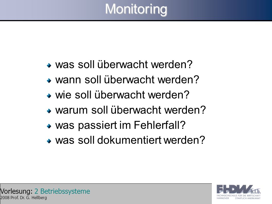 Vorlesung: 2 Betriebssysteme 2008 Prof. Dr. G. HellbergMonitoring was soll überwacht werden? wann soll überwacht werden? wie soll überwacht werden? wa