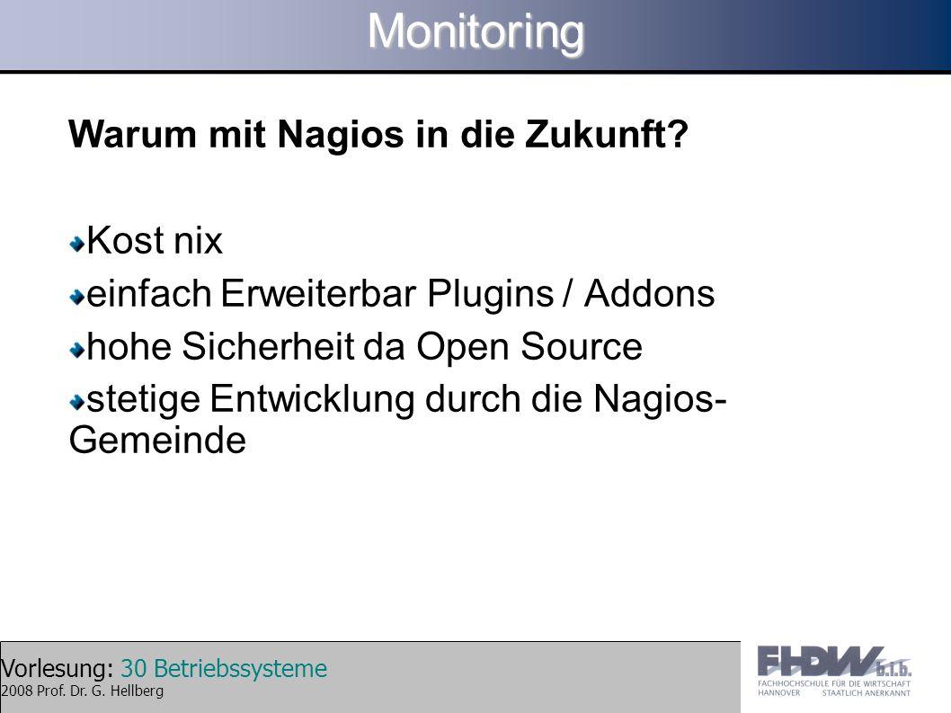 Vorlesung: 30 Betriebssysteme 2008 Prof. Dr. G. HellbergMonitoring Warum mit Nagios in die Zukunft? Kost nix einfach Erweiterbar Plugins / Addons hohe