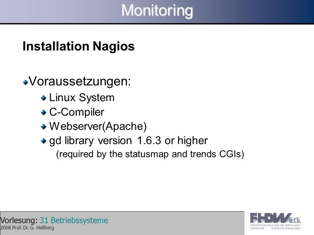 Vorlesung: 31 Betriebssysteme 2008 Prof. Dr. G. HellbergMonitoring Installation Nagios Voraussetzungen: Linux System C-Compiler Webserver(Apache) gd l