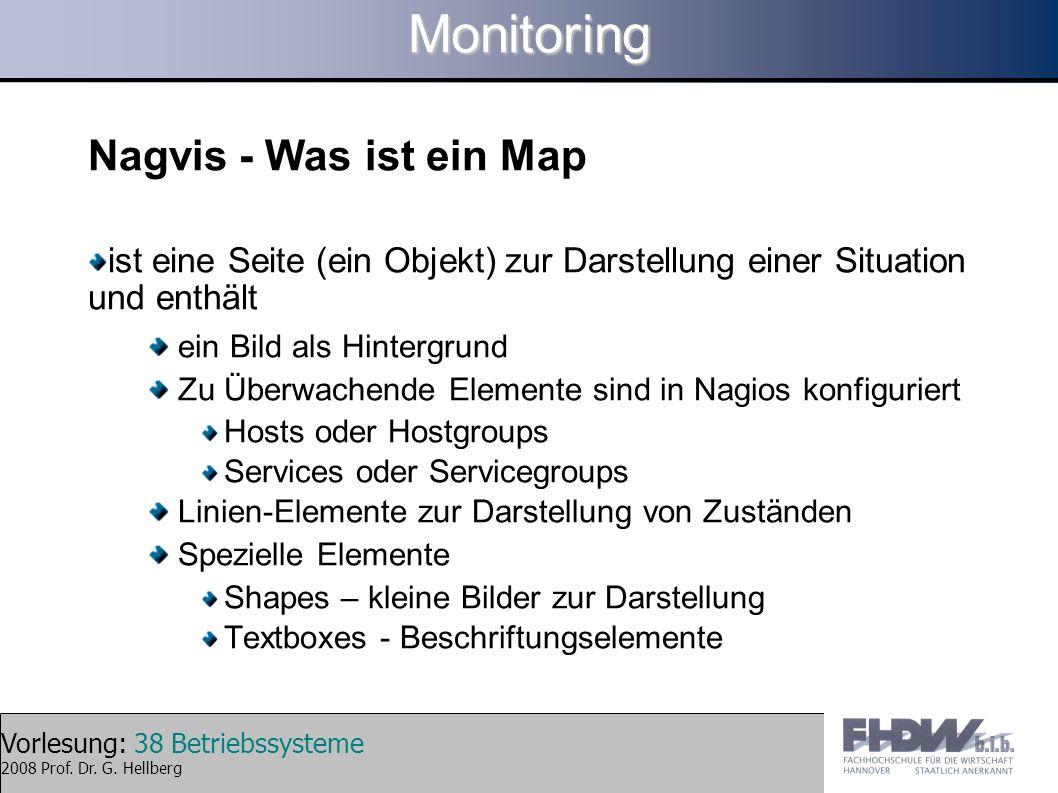 Vorlesung: 38 Betriebssysteme 2008 Prof. Dr. G. HellbergMonitoring Nagvis - Was ist ein Map ist eine Seite (ein Objekt) zur Darstellung einer Situatio