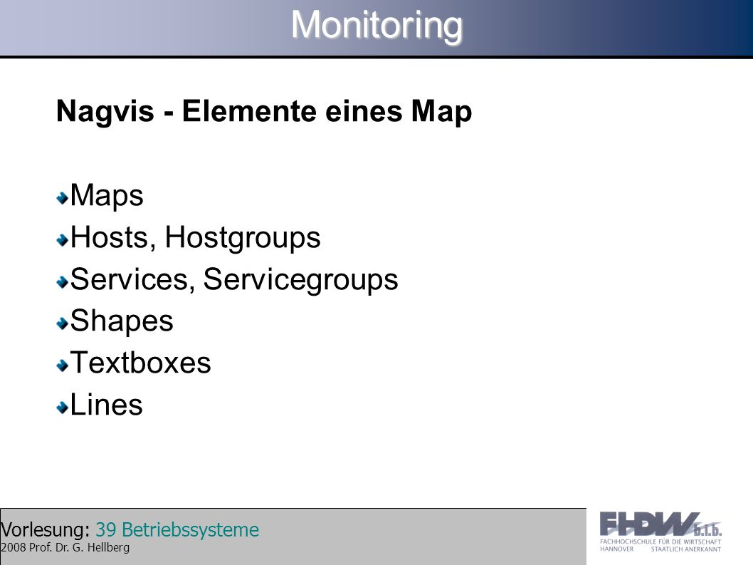 Vorlesung: 39 Betriebssysteme 2008 Prof. Dr. G. HellbergMonitoring Nagvis - Elemente eines Map Maps Hosts, Hostgroups Services, Servicegroups Shapes T