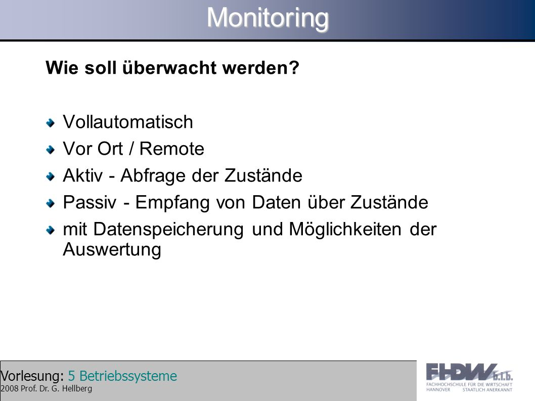 Vorlesung: 5 Betriebssysteme 2008 Prof. Dr. G. HellbergMonitoring Wie soll überwacht werden? Vollautomatisch Vor Ort / Remote Aktiv - Abfrage der Zust
