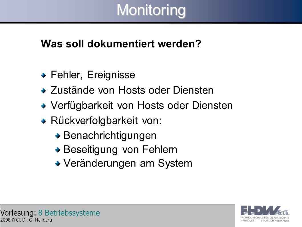 Vorlesung: 8 Betriebssysteme 2008 Prof. Dr. G. HellbergMonitoring Was soll dokumentiert werden? Fehler, Ereignisse Zustände von Hosts oder Diensten Ve