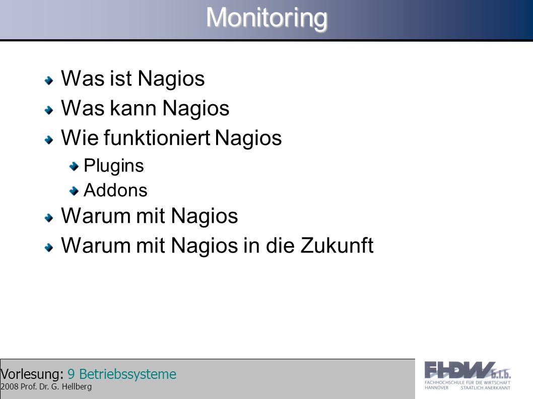 Vorlesung: 9 Betriebssysteme 2008 Prof. Dr. G. HellbergMonitoring Was ist Nagios Was kann Nagios Wie funktioniert Nagios Plugins Addons Warum mit Nagi