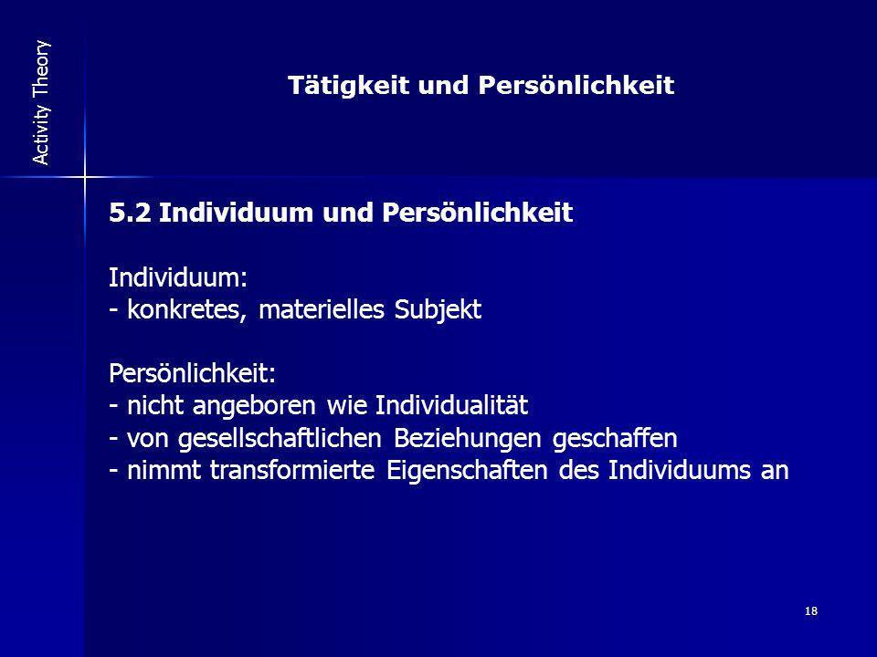 18 Activity Theory Tätigkeit und Persönlichkeit 5.2 Individuum und Persönlichkeit Individuum: - konkretes, materielles Subjekt Persönlichkeit: - nicht