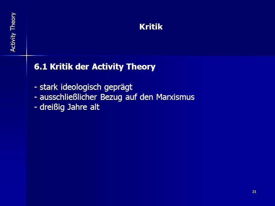 21 Activity Theory Kritik 6.1 Kritik der Activity Theory - stark ideologisch geprägt - ausschließlicher Bezug auf den Marxismus - dreißig Jahre alt
