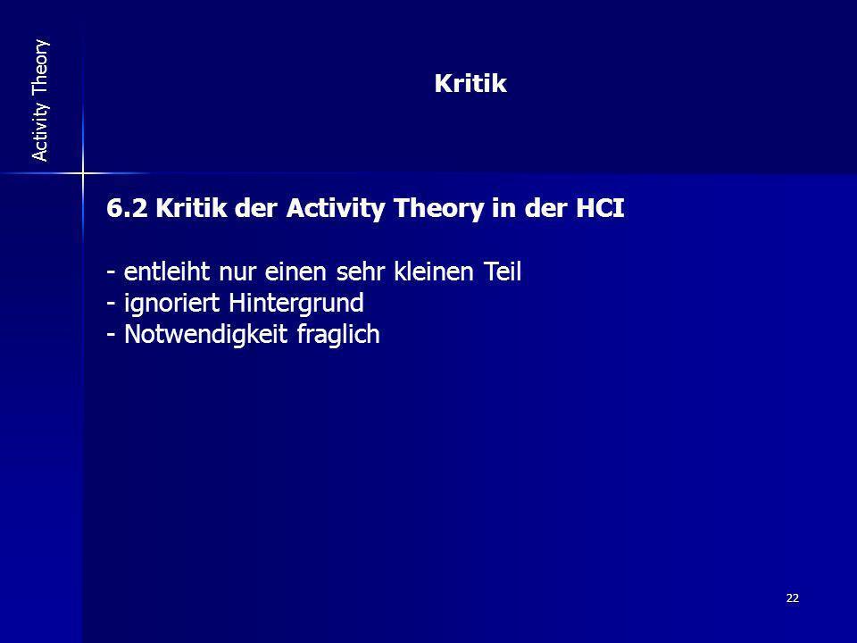 22 Activity Theory Kritik 6.2 Kritik der Activity Theory in der HCI - entleiht nur einen sehr kleinen Teil - ignoriert Hintergrund - Notwendigkeit fra