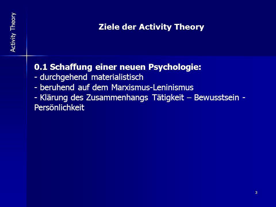 3 Activity Theory Ziele der Activity Theory 0.1 Schaffung einer neuen Psychologie: - durchgehend materialistisch - beruhend auf dem Marxismus-Leninism