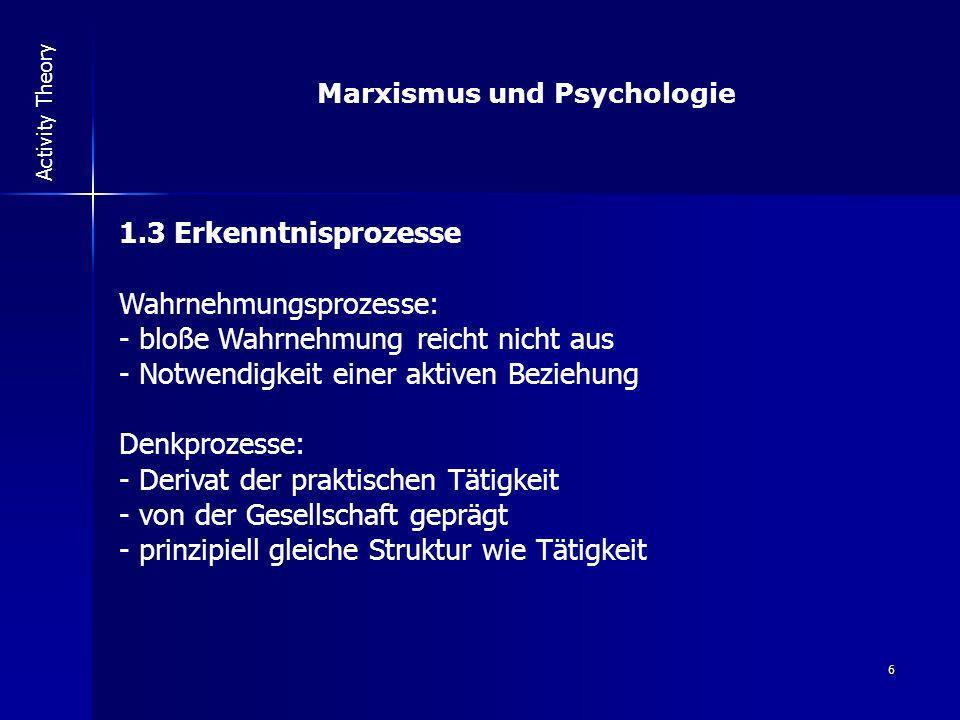 6 Activity Theory 1.3 Erkenntnisprozesse Wahrnehmungsprozesse: - bloße Wahrnehmung reicht nicht aus - Notwendigkeit einer aktiven Beziehung Denkprozes