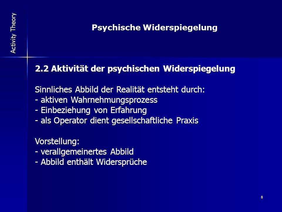 8 Activity Theory 2.2 Aktivität der psychischen Widerspiegelung Sinnliches Abbild der Realität entsteht durch: - aktiven Wahrnehmungsprozess - Einbezi