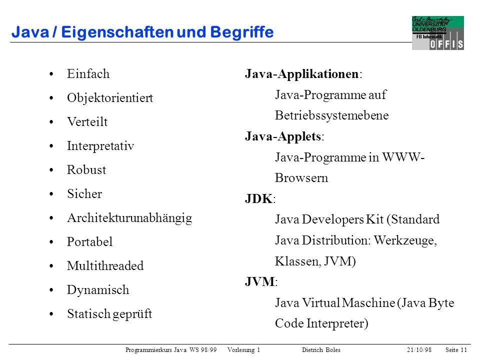 Programmierkurs Java WS 98/99 Vorlesung 1 Dietrich Boles 21/10/98Seite 11 Java / Eigenschaften und Begriffe Einfach Objektorientiert Verteilt Interpre