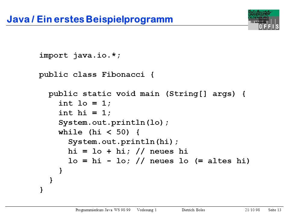 Programmierkurs Java WS 98/99 Vorlesung 1 Dietrich Boles 21/10/98Seite 13 Java / Ein erstes Beispielprogramm import java.io.*; public class Fibonacci