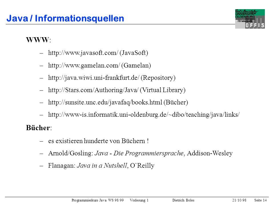 Programmierkurs Java WS 98/99 Vorlesung 1 Dietrich Boles 21/10/98Seite 14 Java / Informationsquellen WWW: –http://www.javasoft.com/ (JavaSoft) –http:/
