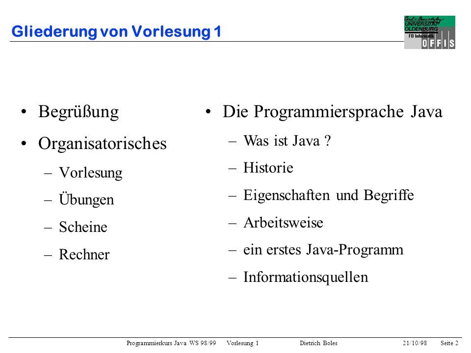 Programmierkurs Java WS 98/99 Vorlesung 1 Dietrich Boles 21/10/98Seite 13 Java / Ein erstes Beispielprogramm import java.io.*; public class Fibonacci { public static void main (String[] args) { int lo = 1; int hi = 1; System.out.println(lo); while (hi < 50) { System.out.println(hi); hi = lo + hi; // neues hi lo = hi - lo; // neues lo (= altes hi) }