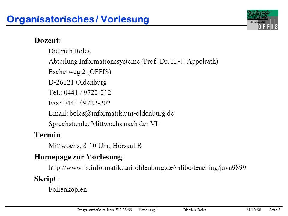 Programmierkurs Java WS 98/99 Vorlesung 1 Dietrich Boles 21/10/98Seite 4 Organisatorisches / Vorlesung Inhalte der Vorlesung: –Basiskonzepte der imperativen Programmierung –Basiskonzepte der objektorientierten Programmierung –weitere Programmierkonzepte (GUIs, Applets, Threads,...) Ziele der Vorlesung / Übung: –Beherrschung der Programmiersprache Java –Kennenlernen der Basiskonzepte der Programmierung –Erlernen des sauberen Algorithmen- / Programmentwurfs –Vermitteln eigener Lösungsansätze an andere –Verstehen fremder Lösungsansätze –Diskussion über Lösungsansätze Keine Ziele der Vorlesung: –generelle Einführung in die EDV / Informatik / Rechnernutzung –Auswendiglernen von syntaktischen Feinheiten –Kennenlernen der JDK-Klassenbibliotheken