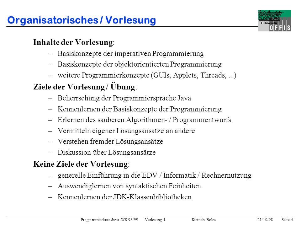 Programmierkurs Java WS 98/99 Vorlesung 1 Dietrich Boles 21/10/98Seite 4 Organisatorisches / Vorlesung Inhalte der Vorlesung: –Basiskonzepte der imper