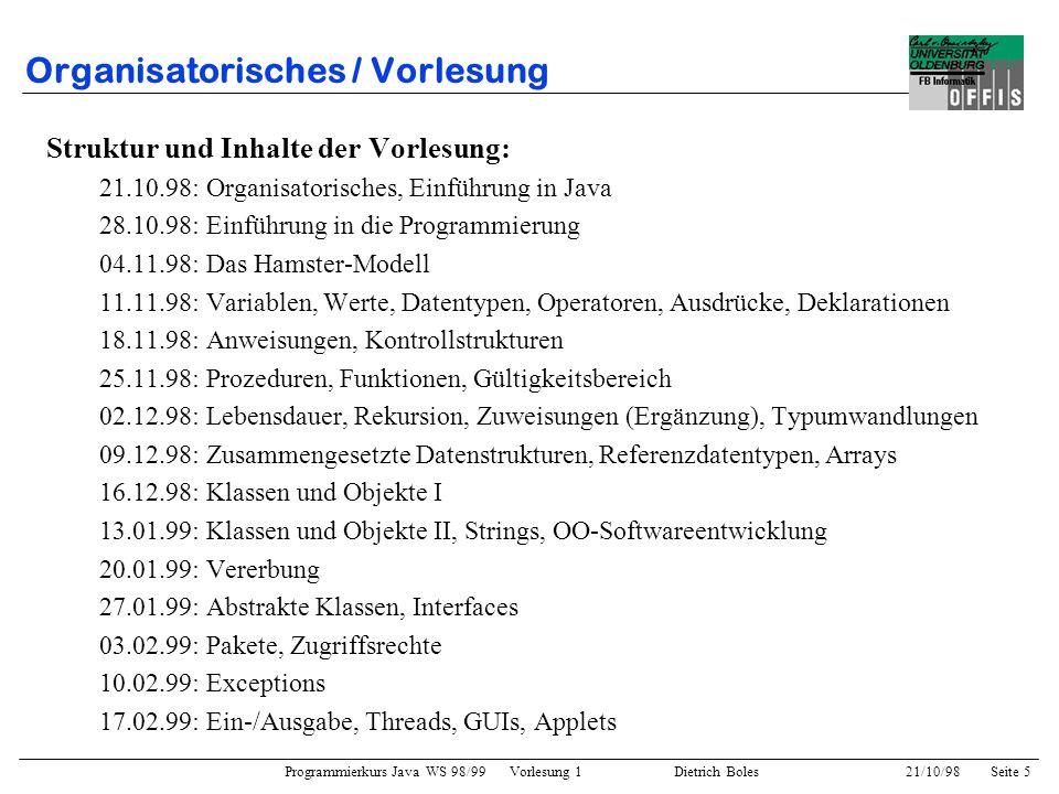 Programmierkurs Java WS 98/99 Vorlesung 1 Dietrich Boles 21/10/98Seite 5 Organisatorisches / Vorlesung Struktur und Inhalte der Vorlesung: 21.10.98: O
