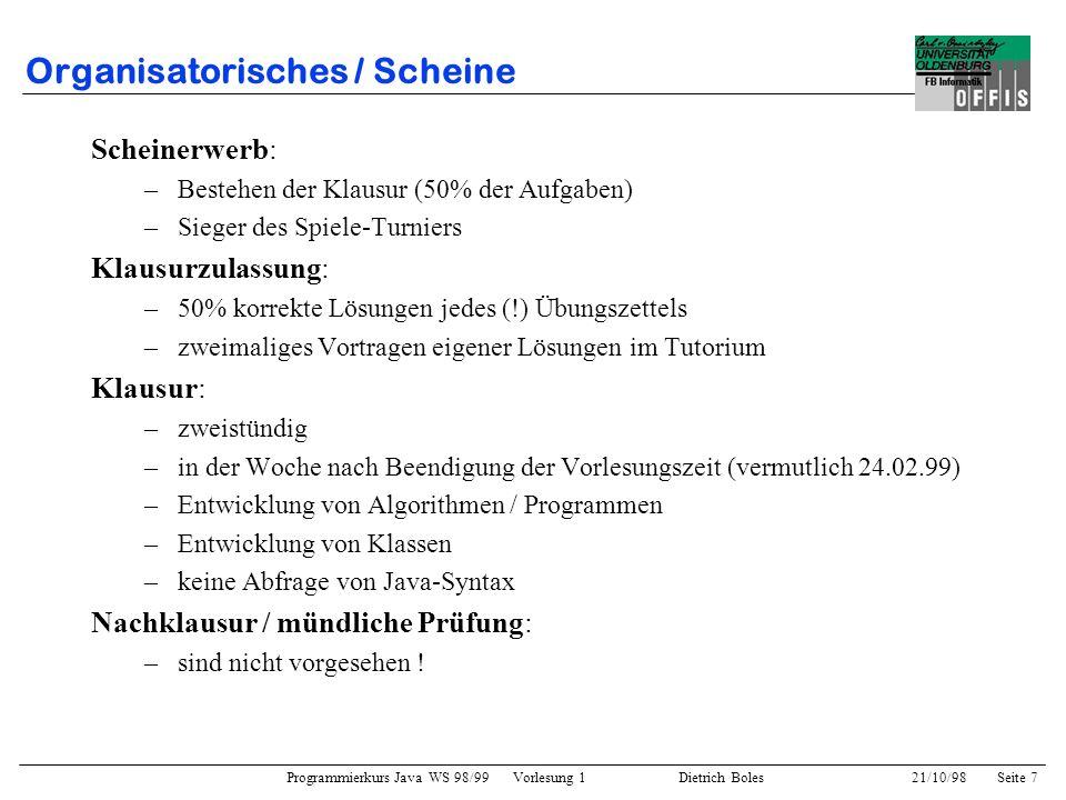 Programmierkurs Java WS 98/99 Vorlesung 1 Dietrich Boles 21/10/98Seite 8 Organisatorisches / Rechner Rechnerräume: –A4 2-205 –A4 2-220 –A4 2-215 Öffnungszeiten: –rund um die Uhr –reserviert: A4 2-220, Dienstags und Donnerstags von 12-18 Uhr Rechnereinführung / -betreuung: –Donnerstag /Freitag, 22./23.10.98 –zweistündige Einführung in Zweiergruppen durch die Tutoren –Rechnerbetreuung: jeden DI und DO, 12-18 Uhr, A4 2-220 Benötigte Software: –Editor –Java Developers Kit (JDK 1.1) –Email –WWW-Browser (Netscape)