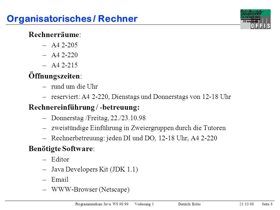 Programmierkurs Java WS 98/99 Vorlesung 1 Dietrich Boles 21/10/98Seite 8 Organisatorisches / Rechner Rechnerräume: –A4 2-205 –A4 2-220 –A4 2-215 Öffnu