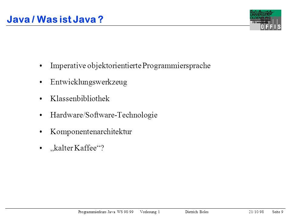 Programmierkurs Java WS 98/99 Vorlesung 1 Dietrich Boles 21/10/98Seite 10 Java / Historie 1991: Sun-Projekt Green (Software für Konsumermarkt) 1991:OO-Programmiersprache Oak 10/1992: firmeninterne Vorstellung von Star Seven 11/1992: Gründung der Firma First Person 04/1993: Auflösung der Firma 04/1993:Beginn des WWW-Booms 1994: Umbenennung von Oak in Java 05/1994: HotJava (Browser mit Applet-Funktionalität) 12/1995: Lizensierung durch Netscape 01/1996: JDK 1.0 01/1996: Firma JavaSoft 05/1996: JavaBeans 02/1997: JDK 1.1 03/1997: JavaOS 03/1997:JavaStation (diskettenlose Workstation) 03/1997: PicoJava (Java-Prozessor) 1998:JDK 1.2