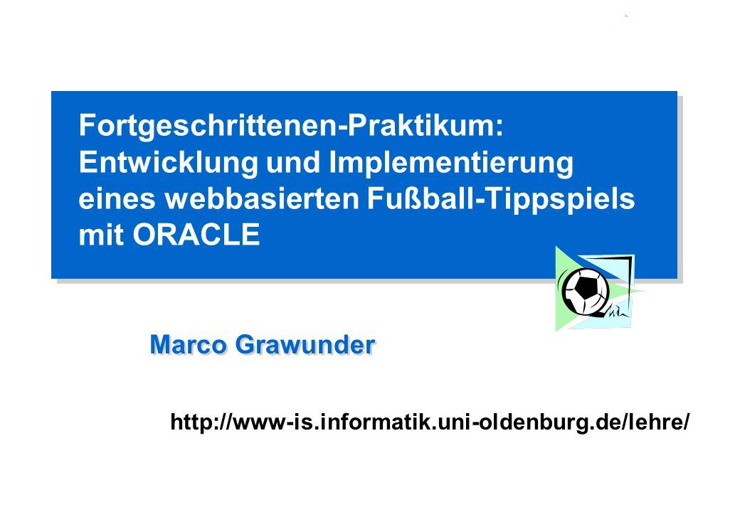 http://www-is.informatik.uni-oldenburg.de/lehre/ Fortgeschrittenen-Praktikum: Entwicklung und Implementierung eines webbasierten Fußball-Tippspiels mit ORACLE Marco Grawunder http://www-is.informatik.uni-oldenburg.de/lehre/
