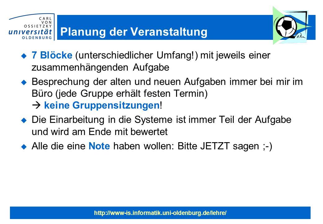 http://www-is.informatik.uni-oldenburg.de/lehre/ Planung der Veranstaltung u 7 Blöcke (unterschiedlicher Umfang!) mit jeweils einer zusammenhängenden Aufgabe u Besprechung der alten und neuen Aufgaben immer bei mir im Büro (jede Gruppe erhält festen Termin) keine Gruppensitzungen.